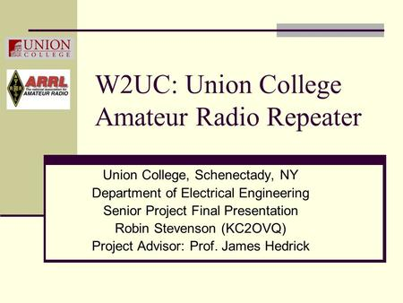 W2UC: Union College Amateur Radio Repeater Union College, Schenectady, NY Department of Electrical Engineering Senior Project Final Presentation Robin.
