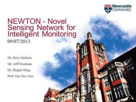 NEWTON - Novel Sensing Network for Intelligent Monitoring 09/07/2013 Dr. Dave Graham Mr. Jeff Neasham Dr. Zhiguo Ding Prof. Gui Yun Tian.