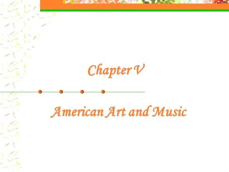 Chapter V American Art and Music. I. American Art 1. American Art in Colonial Time portraits of farmers and merchants 2. American Art in the 19th Century.