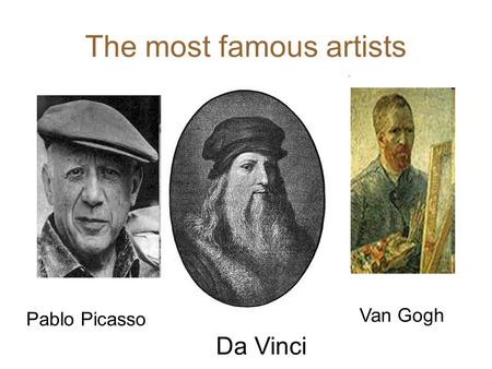 The most famous artists Da Vinci Pablo Picasso Van Gogh.