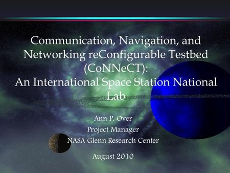 Communication, Navigation, and Networking reConfigurable Testbed (CoNNeCT): An International Space Station National Lab Ann P. Over Project Manager NASA.