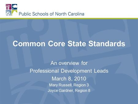 Common Core State Standards An overview for Professional Development Leads March 8, 2010 Mary Russell, Region 3 Joyce Gardner, Region 8.