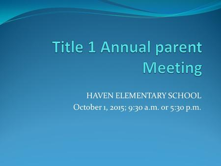 HAVEN ELEMENTARY SCHOOL October 1, 2015; 9:30 a.m. or 5:30 p.m.