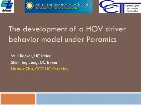 The development of a HOV driver behavior model under Paramics Will Recker, UC Irvine Shin-Ting Jeng, UC Irvine Lianyu Chu, CCIT-UC Berkeley.