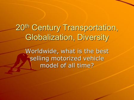 20 th Century Transportation, Globalization, Diversity Worldwide, what is the best selling motorized vehicle model of all time?