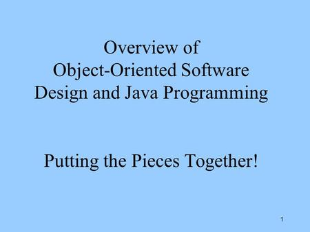 1 Overview of Object-Oriented Software Design and Java Programming Putting the Pieces Together!