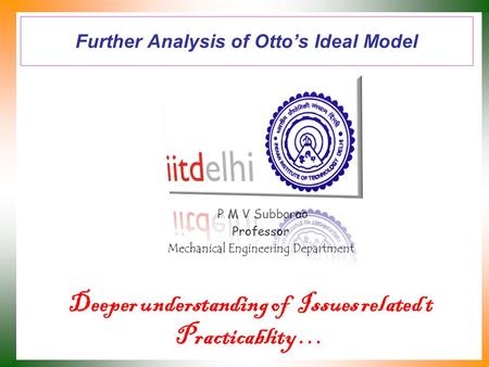 Further Analysis of Otto's Ideal Model P M V Subbarao Professor Mechanical Engineering Department Deeper understanding of Issues related t Practicablity.