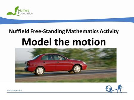 © Nuffield Foundation 2011 Nuffield Free-Standing Mathematics Activity Model the motion.