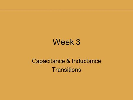 Week 3 Capacitance & Inductance Transitions Try your hand at graphing these functions Graph: y = e x Graph: y = e -x Graph: y = 1 - e -x.