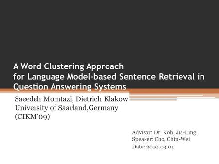 A Word Clustering Approach for Language Model-based Sentence Retrieval in Question Answering Systems Saeedeh Momtazi, Dietrich Klakow University of Saarland,Germany.