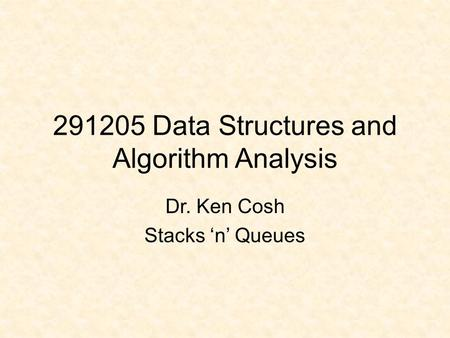 291205 Data Structures and Algorithm Analysis Dr. Ken Cosh Stacks 'n' Queues.