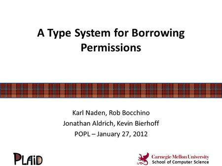 A Type System for Borrowing Permissions Karl Naden, Rob Bocchino Jonathan Aldrich, Kevin Bierhoff POPL – January 27, 2012 School of Computer Science.
