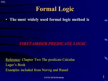 1 FOL CS 531 Dr M M Awais Formal Logic The most widely used formal logic method is FIRST-ORDER PREDICATE LOGIC Reference: Chapter Two The predicate Calculus.