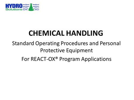 CHEMICAL HANDLING Standard Operating Procedures and Personal Protective Equipment For REACT-OX® Program Applications.
