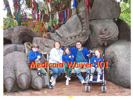 Medicaid Waiver 101 One Family's Experience Medicaid Waiver 101 One Family's Experience.