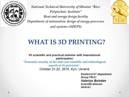 "WHAT IS 3D PRINTING? National Technical University of Ukraine ""Kiev Polytechnic Institute"" Heat and energy design faculty Department of automation design."