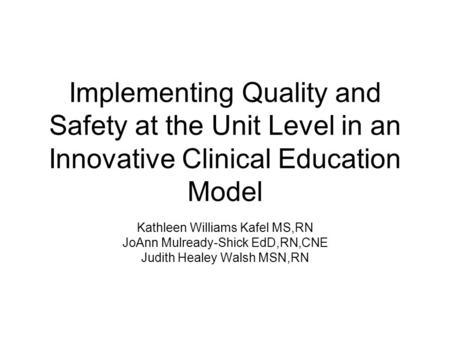 Implementing Quality and Safety at the Unit Level in an Innovative Clinical Education Model Kathleen Williams Kafel MS,RN JoAnn Mulready-Shick EdD,RN,CNE.