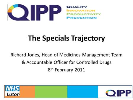 The Specials Trajectory Richard Jones, Head of Medicines Management Team & Accountable Officer for Controlled Drugs 8 th February 2011 12/13/20151.
