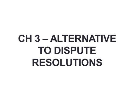 CH 3 – ALTERNATIVE TO DISPUTE RESOLUTIONS. Alternatives to Litigation TRIALS – Cost of litigation – What are the costs, expenses How long to get to a.