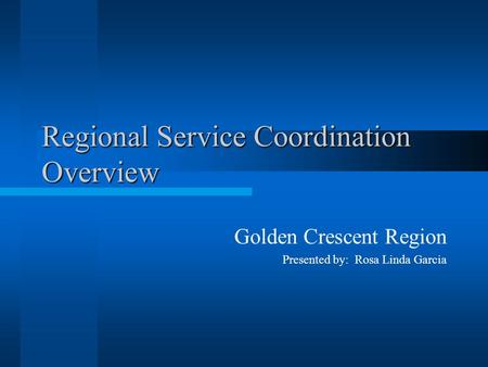 Regional Service Coordination Overview Golden Crescent Region Presented by: Rosa Linda Garcia.