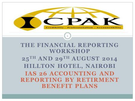 THE FINANCIAL REPORTING WORKSHOP 25 TH AND 29 TH AUGUST 2014 HILLTON HOTEL, NAIROBI IAS 26 ACCOUNTING AND REPORTING BY RETIRMENT BENEFIT PLANS 1.