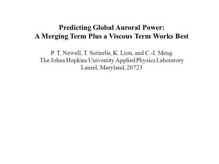 Predicting Global Auroral Power: A Merging Term Plus a Viscous Term Works Best P. T. Newell, T. Sotirelis, K. Liou, and C.-I. Meng The Johns Hopkins University.