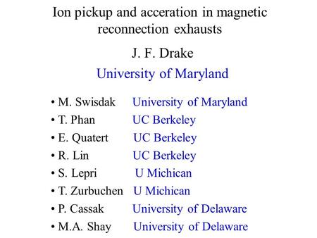 Ion pickup and acceration in magnetic reconnection exhausts J. F. Drake University of Maryland M. Swisdak University of Maryland T. Phan UC Berkeley E.