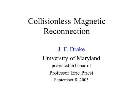 Collisionless Magnetic Reconnection J. F. Drake University of Maryland presented in honor of Professor Eric Priest September 8, 2003.