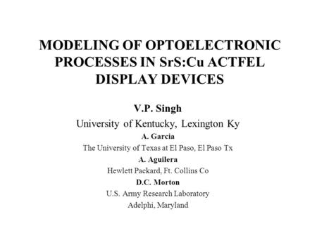 MODELING OF OPTOELECTRONIC PROCESSES IN SrS:Cu ACTFEL DISPLAY DEVICES V.P. Singh University of Kentucky, Lexington Ky A. Garcia The University of Texas.