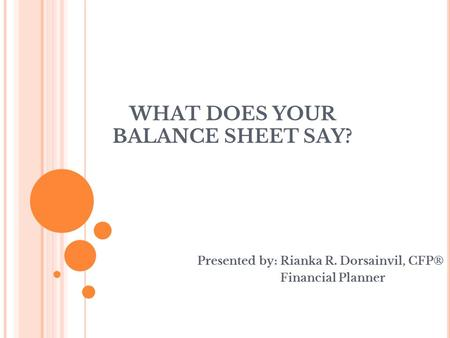 WHAT DOES YOUR BALANCE SHEET SAY? Presented by: Rianka R. Dorsainvil, CFP® Financial Planner.