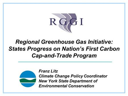 Regional Greenhouse Gas Initiative: States Progress on Nation's First Carbon Cap-and-Trade Program Franz Litz Climate Change Policy Coordinator New York.