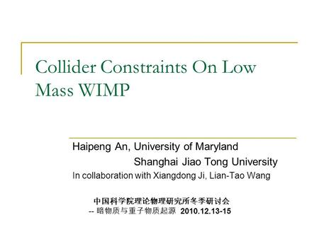 Collider Constraints On Low Mass WIMP Haipeng An, University of Maryland Shanghai Jiao Tong University In collaboration with Xiangdong Ji, Lian-Tao Wang.