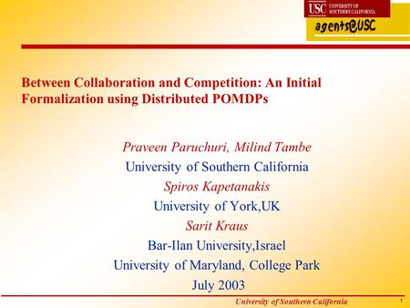 1 University of Southern California Between Collaboration and Competition: An Initial Formalization using Distributed POMDPs Praveen Paruchuri, Milind.