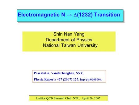 Electromagnetic N →  (1232) Transition Shin Nan Yang Department of Physics National Taiwan University Lattice QCD Journal Club, NTU, April 20, 2007 Pascalutsa,