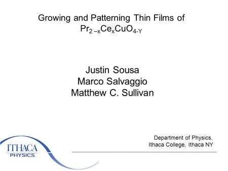 Growing and Patterning Thin Films of Pr 2 –x Ce x CuO 4-Y Justin Sousa Marco Salvaggio Matthew C. Sullivan Department of Physics, Ithaca College, Ithaca.