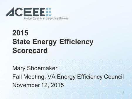 2015 State Energy Efficiency Scorecard Mary Shoemaker Fall Meeting, VA Energy Efficiency Council November 12, 2015 1.