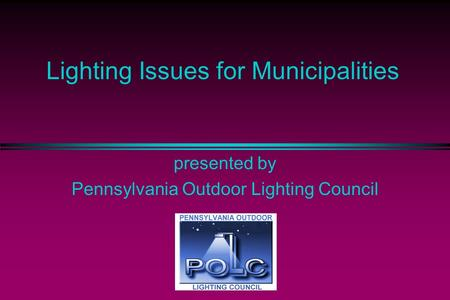 Lighting Issues for Municipalities presented by Pennsylvania Outdoor Lighting Council.