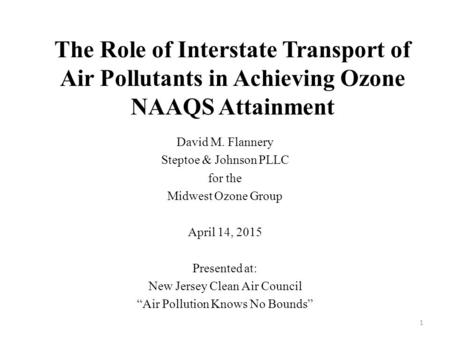The Role of Interstate Transport of Air Pollutants in Achieving Ozone NAAQS Attainment David M. Flannery Steptoe & Johnson PLLC for the Midwest Ozone Group.