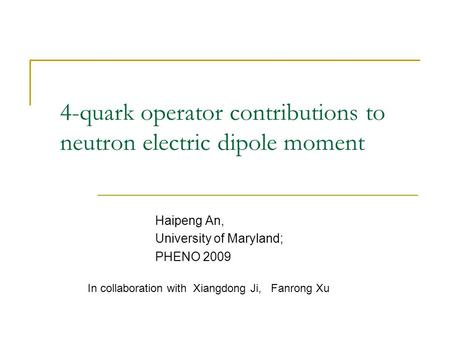 4-quark operator contributions to neutron electric dipole moment Haipeng An, University of Maryland; PHENO 2009 In collaboration with Xiangdong Ji, Fanrong.