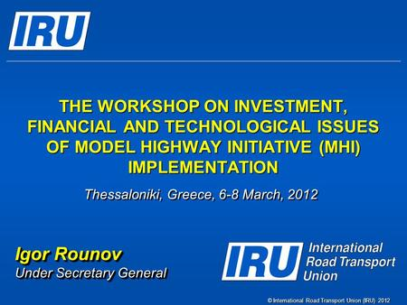 © International Road Transport Union (IRU) 2012 THE WORKSHOP ON INVESTMENT, FINANCIAL AND TECHNOLOGICAL ISSUES OF MODEL HIGHWAY INITIATIVE (MHI) IMPLEMENTATION.