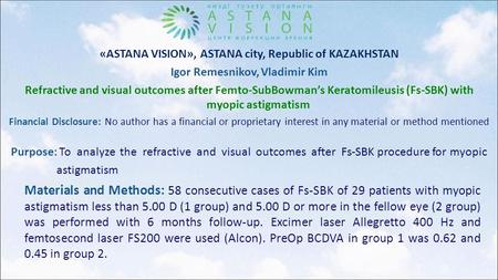 «ASTANA VISION», ASTANA city, Republic of KAZAKHSTAN Igor Remesnikov, Vladimir Kim Refractive and visual outcomes after Femto-SubBowman's Keratomileusis.