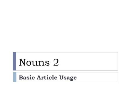 Nouns 2 Basic Article Usage. Using A or 0 : Generic Nouns A speaker uses generic nouns to make generalizations. A generic noun represents a whole class.