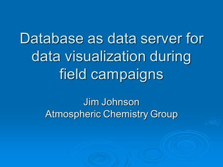Database as data server for data visualization during field campaigns Jim Johnson Atmospheric Chemistry Group.