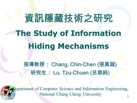 1 資訊隱藏技術之研究 The Study of Information Hiding Mechanisms 指導教授: Chang, Chin-Chen ( 張真誠 ) 研究生: Lu, Tzu-Chuen ( 呂慈純 ) Department of Computer Science and Information.