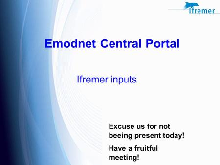 Emodnet Central Portal Ifremer inputs Excuse us for not beeing present today! Have a fruitful meeting!