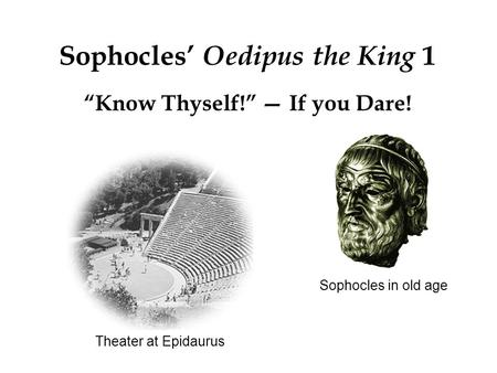 "Theater at Epidaurus Sophocles' Oedipus the King 1 ""Know Thyself!"" — If you Dare! Sophocles in old age."