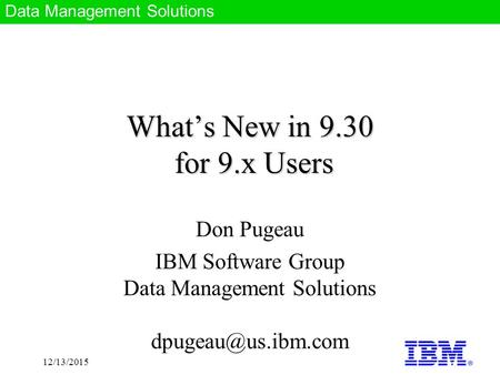 Data Management Solutions 12/13/2015 What's New in 9.30 for 9.x Users Don Pugeau IBM Software Group Data Management Solutions