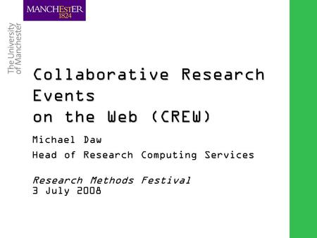 Combining the strengths of UMIST and The Victoria University of Manchester Collaborative Research Events on the Web (CREW) Michael Daw Head of Research.