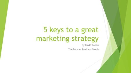5 keys to a great marketing strategy By David Cohen The Boomer Business Coach.