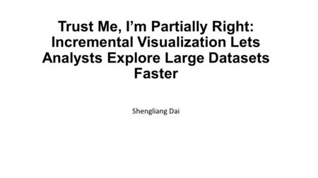 Trust Me, I'm Partially Right: Incremental Visualization Lets Analysts Explore Large Datasets Faster Shengliang Dai.